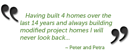 Having built 4 homes over the last 14 years and always building modified project homes I will never look back... ~ Peter and Petra