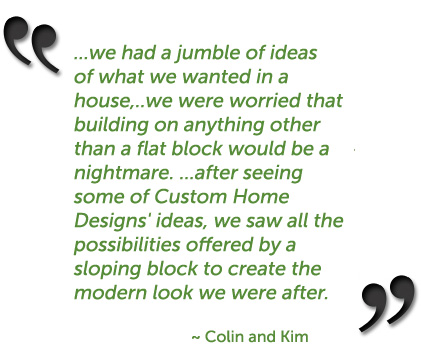 ...we had a jumble of ideas of what we wanted in a house,..we were worried that building on anything other than a flat block would be a nightmare. ...after seeing some of Custom Home Designs' ideas, we saw all the possibilities offered by a sloping block to create the modern look we were after. ~ Colin and Kim