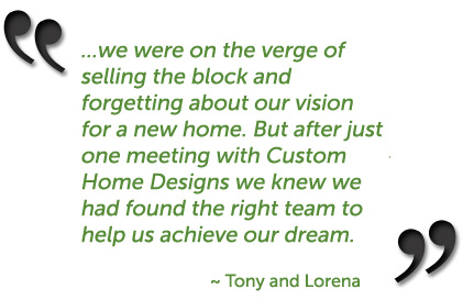 ...we were on the verge of selling the block and forgetting about our vision for a new home. But after just one meeting with Custom Home Designs we knew we had found the right team to help us achieve our dream. ~ Tony and Lorena, Elanora, Gold Coast