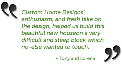"""Leanne's enthusiasm, and fresh take on the design, helped us build this beautiful new house on a very difficult and steep block which no-one else wanted to touch."" ~ Tony and Lorena, Elanora located on the Gold Coast commenting about their home from Custom Home Designs"