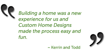 Building a home was a new experience for us and Custom Home Designs made the process easy and fun. ~ Kerrin & Todd