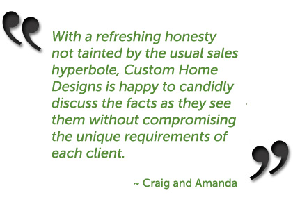 With a refreshing honesty not tainted by the usual sales hyperbole, Custom Home Designs is happy to candidly discuss the facts as they see them without compromising the unique requirements of each client. ~ Craig and Amanda