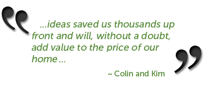 ...ideas saved us thousands up front and will, without a doubt add value to the price of our home... ~ Collin and Kim