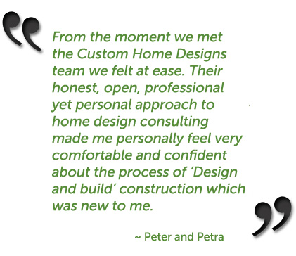 From the moment we met the Custom Home Designs team we felt at ease. Their honest, open, professional yet personal approach to home design consulting made me personally feel very comfortable and confident about the process of 'Design and build' construction which was new to me. ~ Peter and Petra