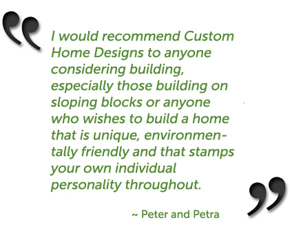 I would recommend Custom Home Designs to anyone considering building, especially those building on sloping blocks or anyone who wishes to build a home that is unique, environmentally friendly and that stamps your own individual personality throughout. ~ Peter and Petra