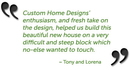 Custom Home Designs' enthusiasm, and fresh take on the design, helped us build this beautiful new house on a very difficult and steep block which no-one else wanted to touch. ~ Tony and Lorena, Elanora, Gold Coast